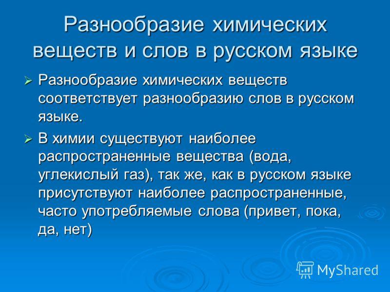 Разнообразие химических веществ и слов в русском языке Разнообразие химических веществ соответствует разнообразию слов в русском языке. Разнообразие химических веществ соответствует разнообразию слов в русском языке. В химии существуют наиболее распр