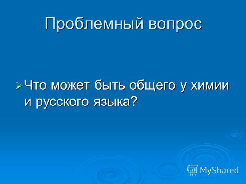 Проблемный вопрос Что может быть общего у химии и русского языка? Что может быть общего у химии и русского языка?