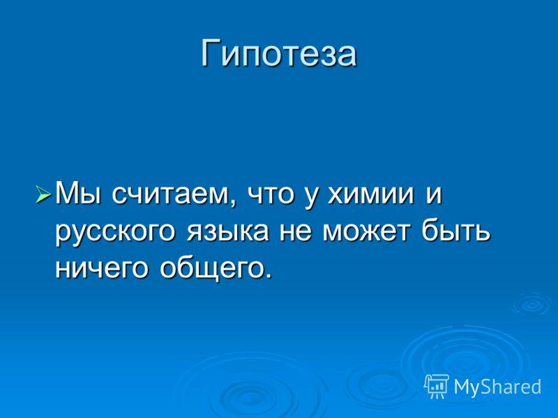 Гипотеза Мы считаем, что у химии и русского языка не может быть ничего общего. Мы считаем, что у химии и русского языка не может быть ничего общего.