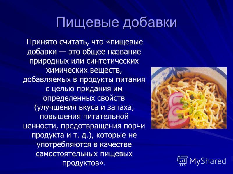 Пищевые добавки Принято считать, что «пищевые добавки это общее название природных или синтетических химических веществ, добавляемых в продукты питания с целью придания им определенных свойств (улучшения вкуса и запаха, повышения питательной ценности