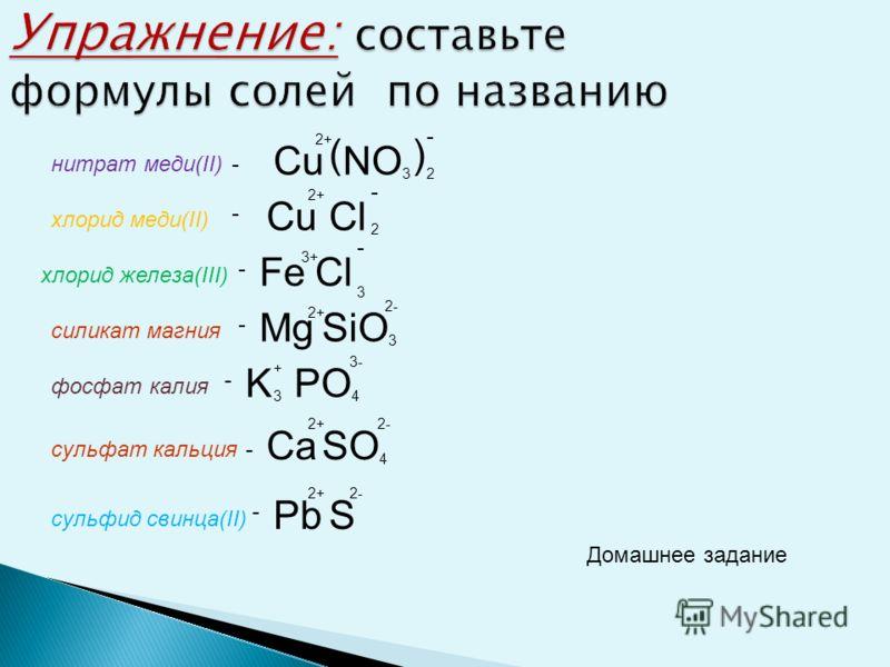 Упражнение: Упражнение: составьте формулы солей из ионов и назовите вещества. Ионы Na + Ca 2+ Al 3+ Cl - NO 3 - SO 4 2- PO 4 3- NaClCaCl AlCl +- 2+ - 3+ - хлорид натрияхлорид кальцияхлорид алюминия 2 3 NaNO 3 + CaNO 3 - AlNO 3 2+ - 3+ - () 2 () 3 нит