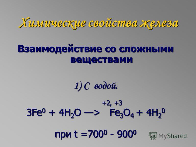 Химические свойства железа Взаимодействие со сложными веществами 1) С водой. +2, +3 +2, +3 3Fe 0 + 4H 2 O > Fe 3 O 4 + 4H 2 0 при t =700 0 - 900 0