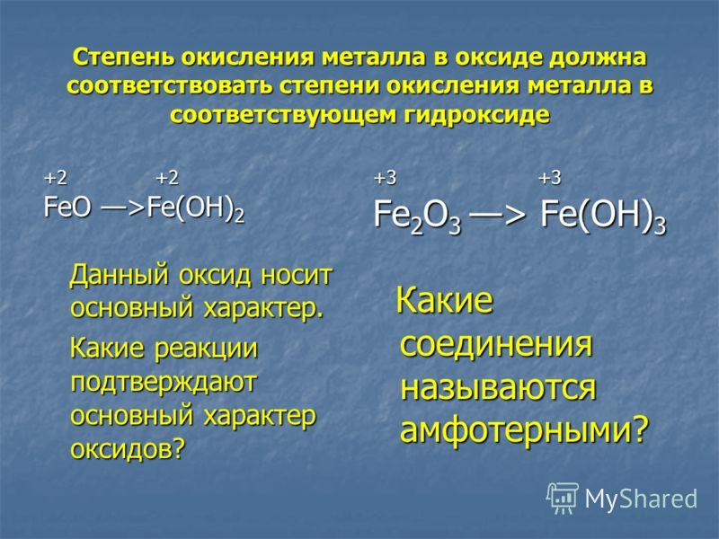 Степень окисления металла в оксиде должна соответствовать степени окисления металла в соответствующем гидроксиде +2 +2 FeO >Fe(OH) 2 Данный оксид носит основный характер. Данный оксид носит основный характер. Какие реакции подтверждают основный харак