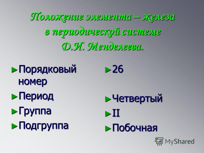 Положение элемента – железа в периодической системе Д.И. Менделеева. Порядковый номер Порядковый номер Период Период Группа Группа Подгруппа Подгруппа 26 Четвертый II Побочная