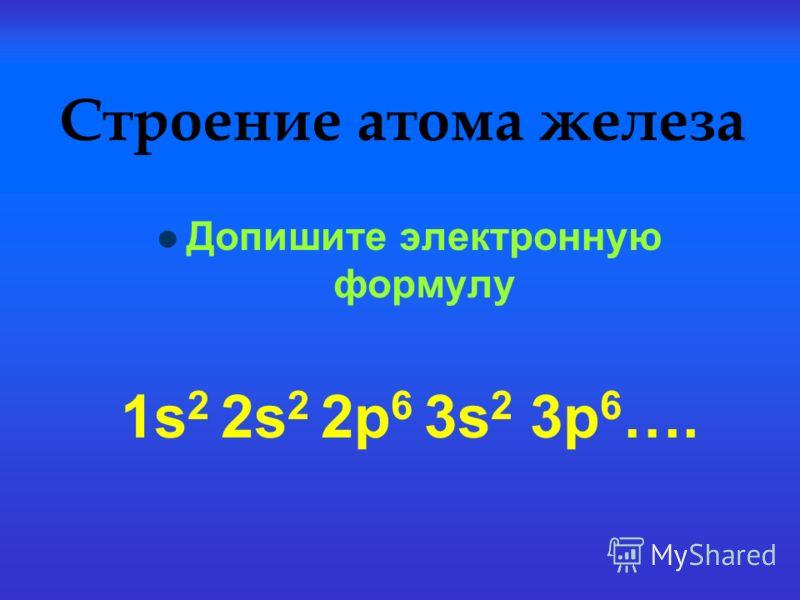 Строение атома железа Допишите электронную формулу 1s 2 2s 2 2р 6 3s 2 3р 6 ….