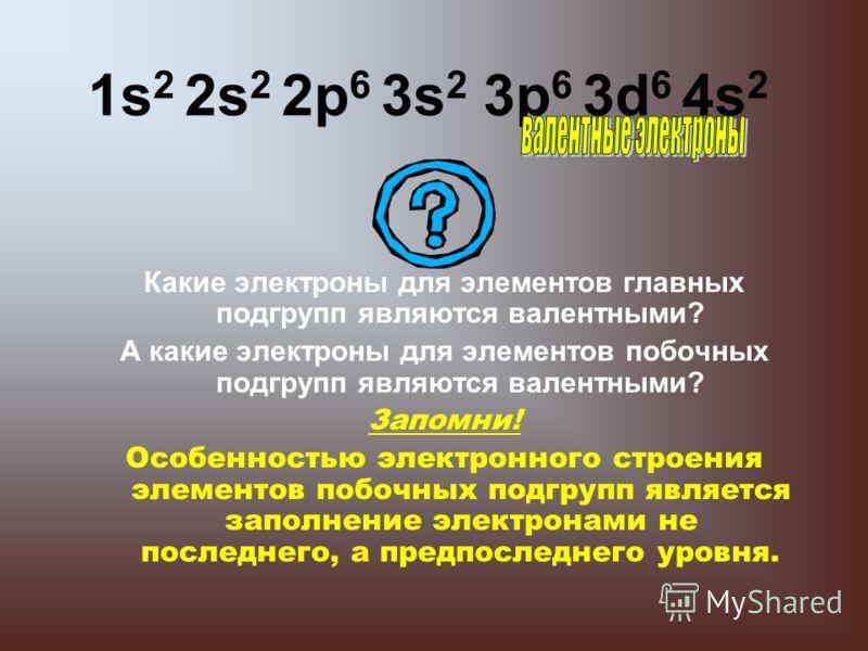 1s 2 2s 2 2р 6 3s 2 3р 6 3d 6 4s 2 Какие электроны для элементов главных подгрупп являются валентными? А какие электроны для элементов побочных подгрупп являются валентными? Запомни! Особенностью электронного строения элементов побочных подгрупп явля