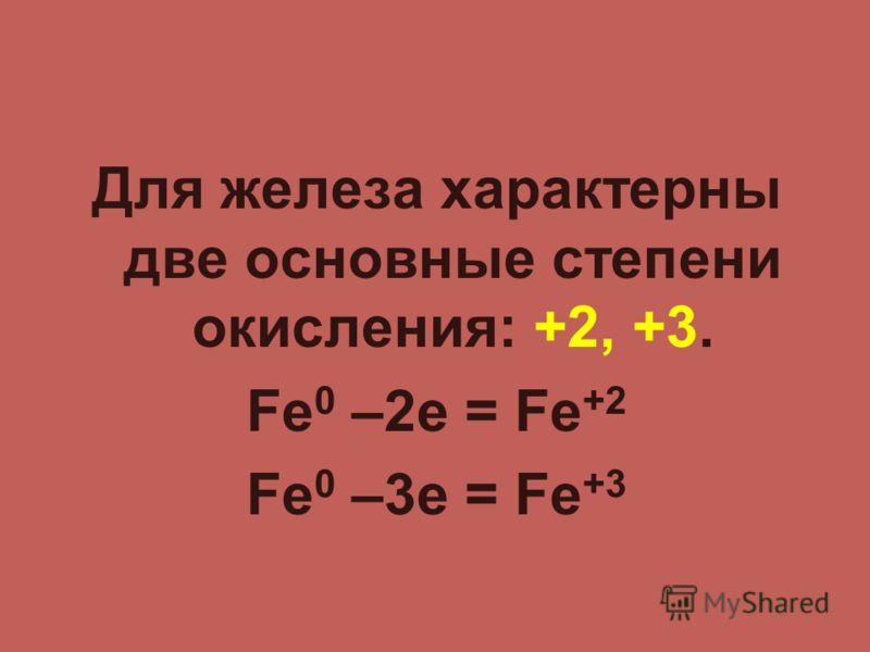 Для железа характерны две основные степени окисления: +2, +3. Fe 0 –2e = Fe +2 Fe 0 –3e = Fe +3