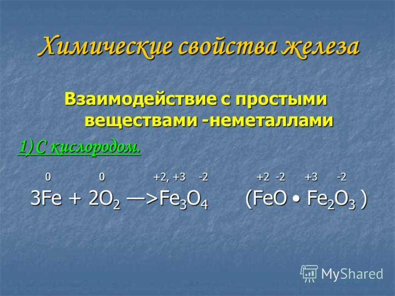 Химические свойства железа Взаимодействие с простыми веществами -неметаллами 1) С кислородом. 0 0 +2, +3 -2 +2 -2 +3 -2 3Fe + 2O 2 >Fe 3 O 4 (FeO Fe 2 O 3 ) 3Fe + 2O 2 >Fe 3 O 4 (FeO Fe 2 O 3 )