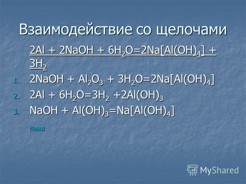 Взаимодействие со щелочами 2Al + 2NaOH + 6H 2 O=2Na[Al(OH) 4 ] + 3H 2 1. 2NaOH + Al 2 O 3 + 3H 2 O=2Na[Al(OH) 4 ] 2. 2Al + 6H 2 O=3H 2 +2Al(OH) 3 3. NaOH + Al(OH) 3 =Na[Al(OH) 4 ] Назад
