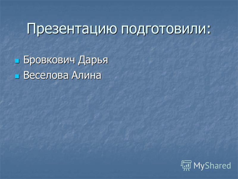 Презентацию подготовили: Бровкович Дарья Бровкович Дарья Веселова Алина Веселова Алина
