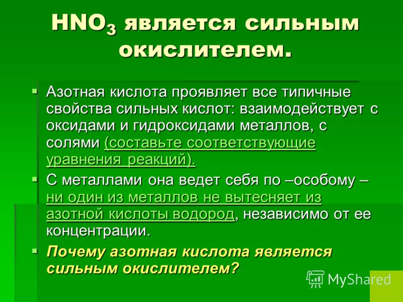 HNO 3 является сильным окислителем. Азотная кислота проявляет все типичные свойства сильных кислот: взаимодействует с оксидами и гидроксидами металлов, с солями (составьте соответствующие уравнения реакций). Азотная кислота проявляет все типичные сво