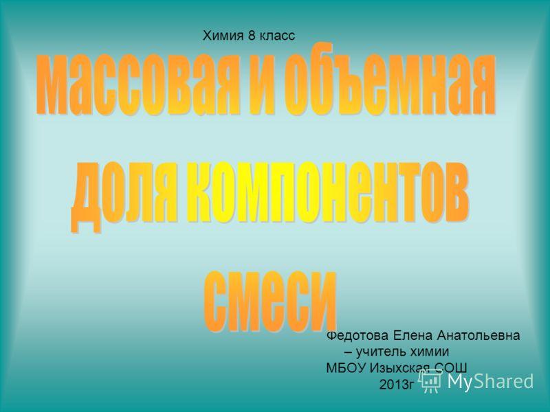 Федотова Елена Анатольевна – учитель химии МБОУ Изыхская СОШ 2013г Химия 8 класс