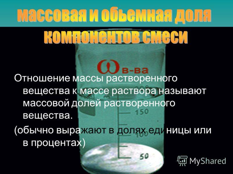 Отношение массы растворенного вещества к массе раствора называют массовой долей растворенного вещества. (обычно выражают в долях единицы или в процентах)