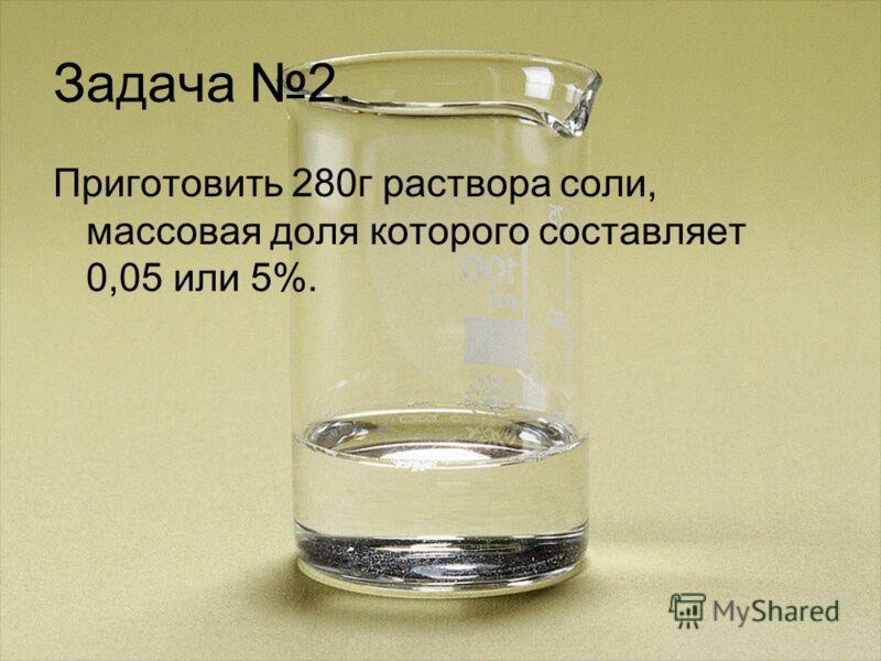 Задача 2. Приготовить 280г раствора соли, массовая доля которого составляет 0,05 или 5%.