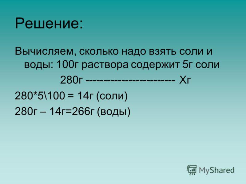 Решение: Вычисляем, сколько надо взять соли и воды: 100г раствора содержит 5г соли 280г ------------------------- Хг 280*5\100 = 14г (соли) 280г – 14г=266г (воды)