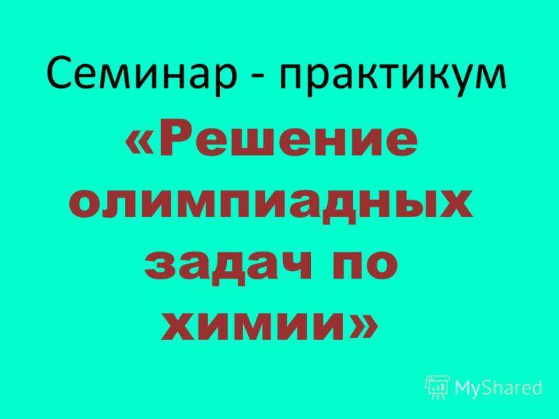Семинар - практикум «Решение олимпиадных задач по химии»