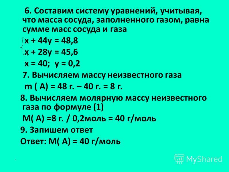 6. Составим систему уравнений, учитывая, что масса сосуда, заполненного газом, равна сумме масс сосуда и газа х + 44у = 48,8 х + 28у = 45,6 х = 40; у = 0,2 7. Вычисляем массу неизвестного газа m ( А) = 48 г. – 40 г. = 8 г. 8. Вычисляем молярную массу
