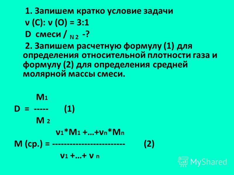 1. Запишем кратко условие задачи ν (С): ν (О) = 3:1 D смеси / N 2 -? 2. Запишем расчетную формулу (1) для определения относительной плотности газа и формулу (2) для определения средней молярной массы смеси. М 1 D = ----- (1) М 2 ν 1 *М 1 +…+ν n *M n