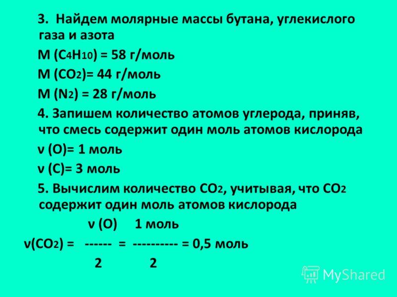 3. Найдем молярные массы бутана, углекислого газа и азота M (C 4 H 10 ) = 58 г/моль M (CO 2 )= 44 г/моль M (N 2 ) = 28 г/моль 4. Запишем количество атомов углерода, приняв, что смесь содержит один моль атомов кислорода ν (О)= 1 моль ν (С)= 3 моль 5.