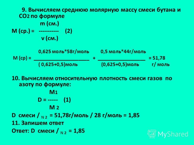 9. Вычисляем среднюю молярную массу смеси бутана и СО 2 по формуле m (см.) М (ср.) = ----------- (2) ν (см.) 0,625 моль*58г/моль 0,5 моль*44г/моль М (ср) = _____________________ + __________________ = 51,78 ( 0,625+0,5)моль (0,625+0,5)моль г/ моль 10