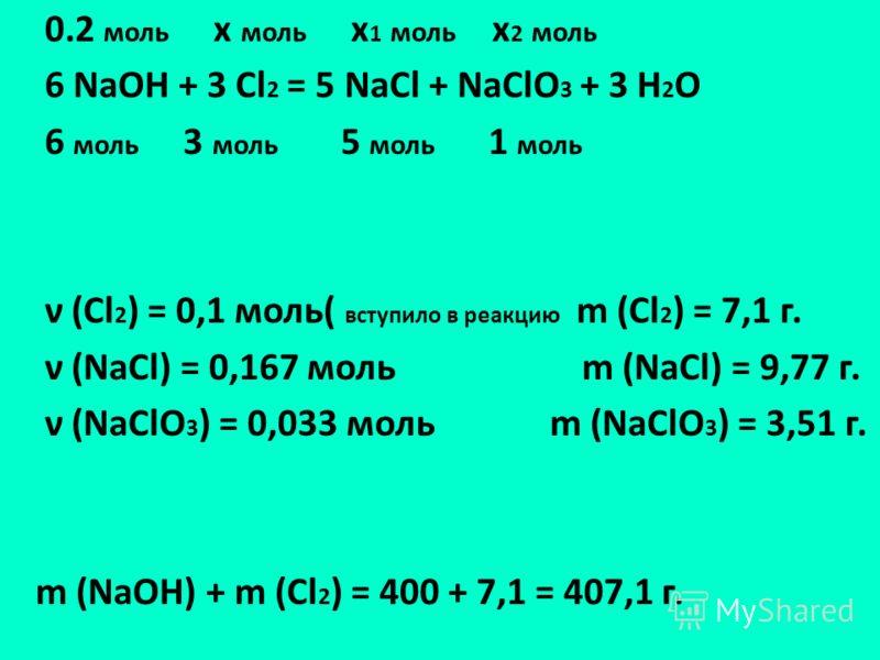 0.2 моль х моль х 1 моль х 2 моль 6 NaOH + 3 Cl 2 = 5 NaCl + NaClO 3 + 3 H 2 O 6 моль 3 моль 5 моль 1 моль ν (Cl 2 ) = 0,1 моль( вступило в реакцию m (Cl 2 ) = 7,1 г. ν (NaCl) = 0,167 моль m (NaCl) = 9,77 г. ν (NaClO 3 ) = 0,033 моль m (NaClO 3 ) = 3