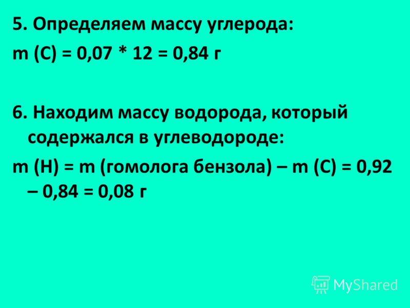 5. Определяем массу углерода: m (С) = 0,07 * 12 = 0,84 г 6. Находим массу водорода, который содержался в углеводороде: m (Н) = m (гомолога бензола) – m (С) = 0,92 – 0,84 = 0,08 г