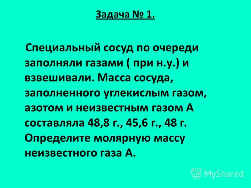 Задача 1. Специальный сосуд по очереди заполняли газами ( при н.у.) и взвешивали. Масса сосуда, заполненного углекислым газом, азотом и неизвестным газом А составляла 48,8 г., 45,6 г., 48 г. Определите молярную массу неизвестного газа А.