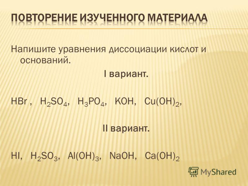 Напишите уравнения диссоциации кислот и оснований. I вариант. HBr, H 2 SO 4, H 3 PO 4, KOH, Cu(OH) 2, II вариант. HI, H 2 SO 3, Al(OH) 3, NaOH, Ca(OH) 2