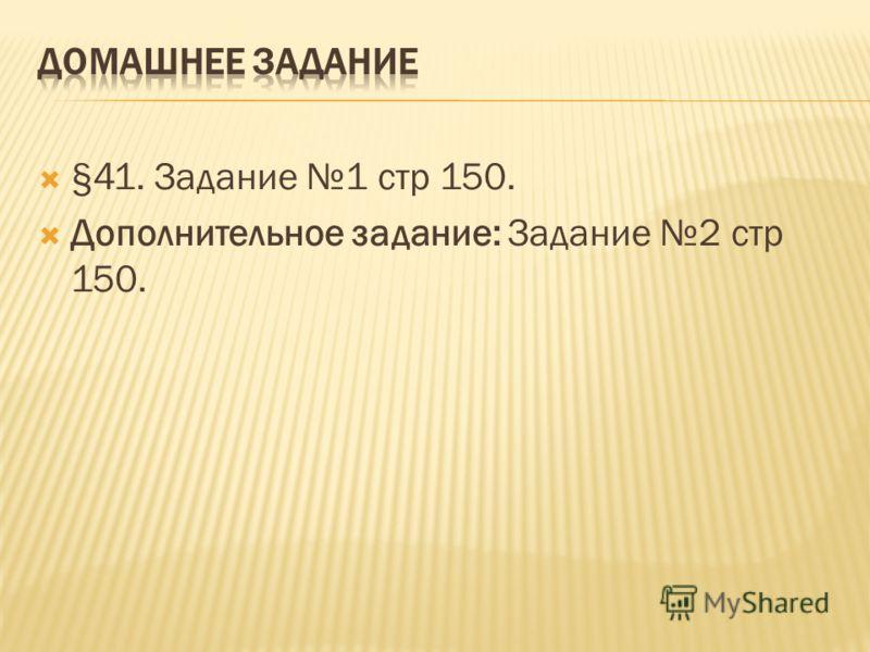 §41. Задание 1 стр 150. Дополнительное задание: Задание 2 стр 150.