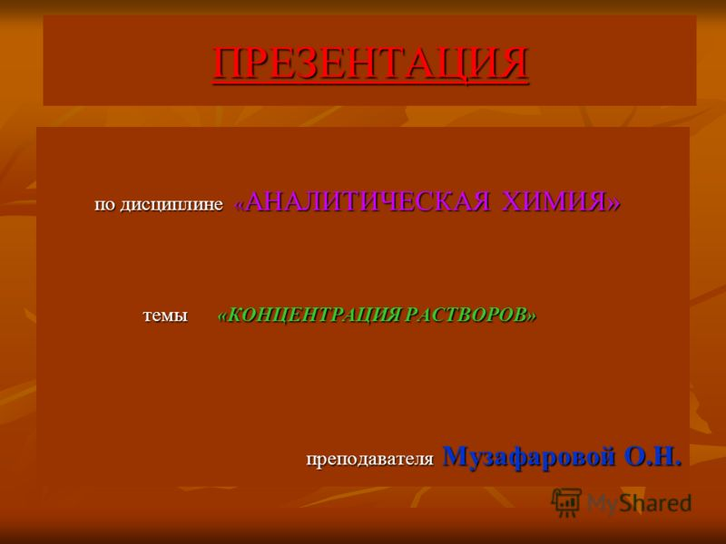 ПРЕЗЕНТАЦИЯ по дисциплине « АНАЛИТИЧЕСКАЯ ХИМИЯ» по дисциплине « АНАЛИТИЧЕСКАЯ ХИМИЯ» темы «КОНЦЕНТРАЦИЯ РАСТВОРОВ» темы «КОНЦЕНТРАЦИЯ РАСТВОРОВ» преподавателя Музафаровой О.Н. преподавателя Музафаровой О.Н.