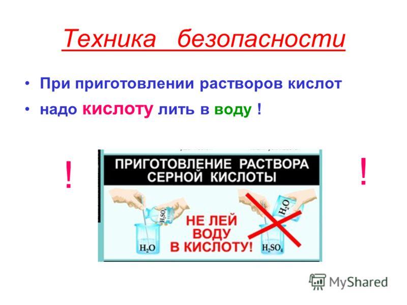 Техника безопасности При приготовлении растворов кислот надо кислоту лить в воду ! ! !