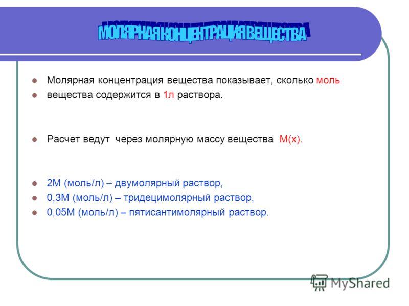 Молярная концентрация вещества показывает, сколько моль вещества содержится в 1л раствора. Расчет ведут через молярную массу вещества М(х). 2М (моль/л) – двумолярный раствор, 0,3М (моль/л) – тридецимолярный раствор, 0,05М (моль/л) – пятисантимолярный
