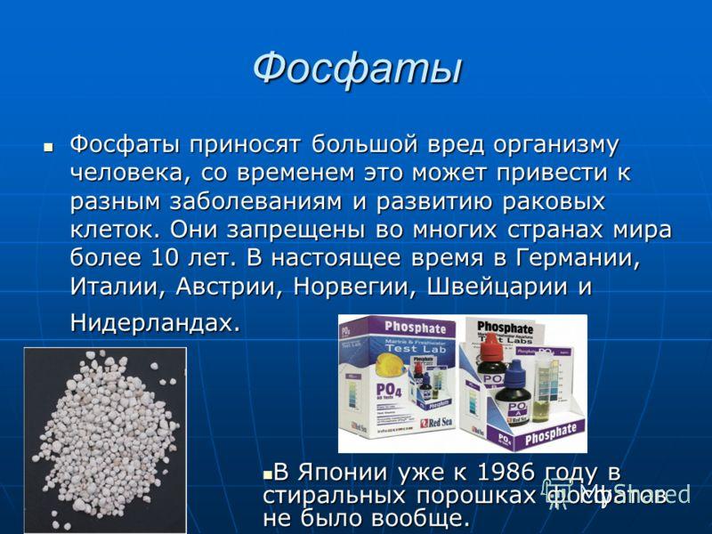 Фосфаты Фосфаты приносят большой вред организму человека, со временем это может привести к разным заболеваниям и развитию раковых клеток. Они запрещены во многих странах мира более 10 лет. В настоящее время в Германии, Италии, Австрии, Норвегии, Швей