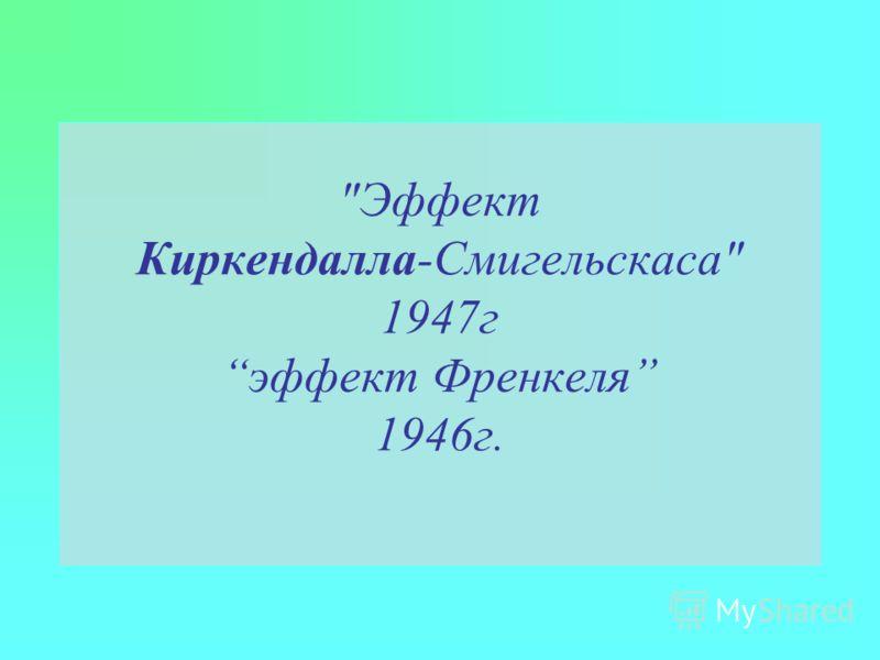 Эффект Киркендалла-Смигельскаса 1947г эффект Френкеля 1946г.