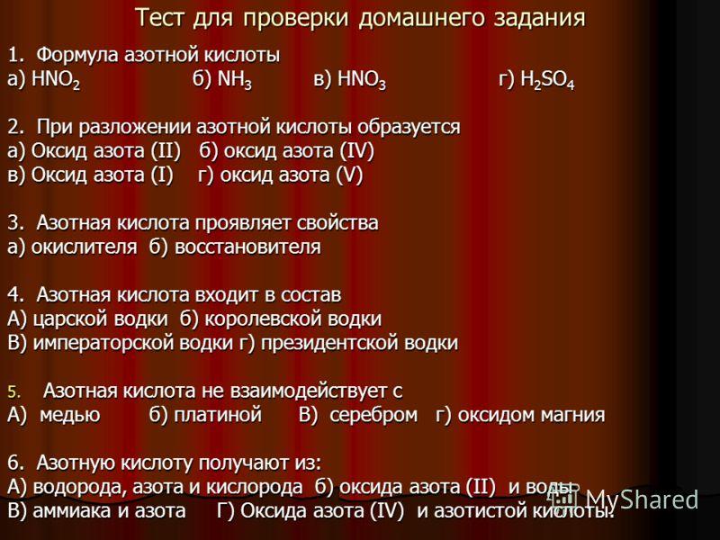 Тест для проверки домашнего задания 1. Формула азотной кислоты а) HNO 2 б) NH 3 в) HNO 3 г) H 2 SO 4 2. При разложении азотной кислоты образуется а) Оксид азота (II) б) оксид азота (IV) в) Оксид азота (I) г) оксид азота (V) 3. Азотная кислота проявля