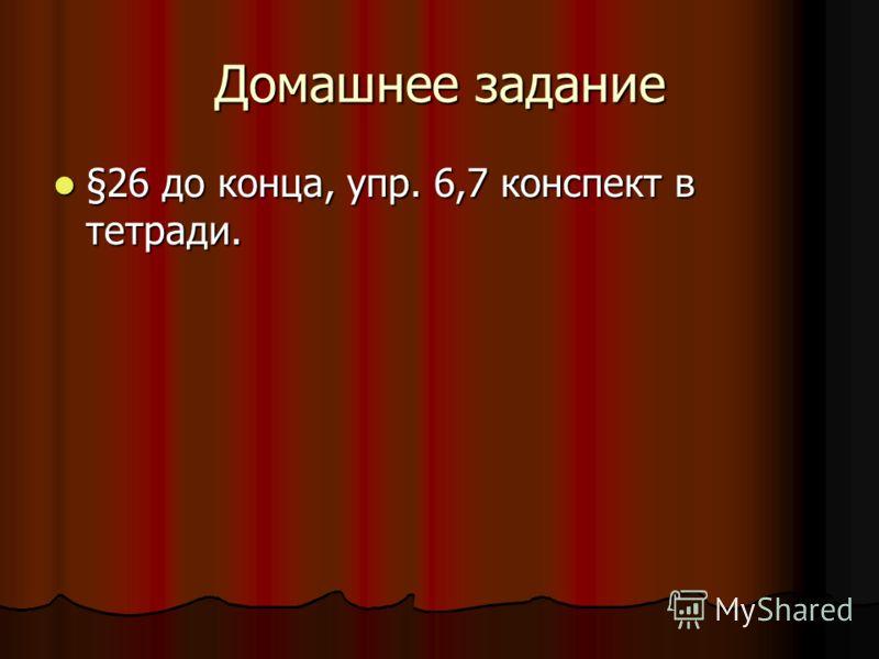 Домашнее задание §26 до конца, упр. 6,7 конспект в тетради. §26 до конца, упр. 6,7 конспект в тетради.