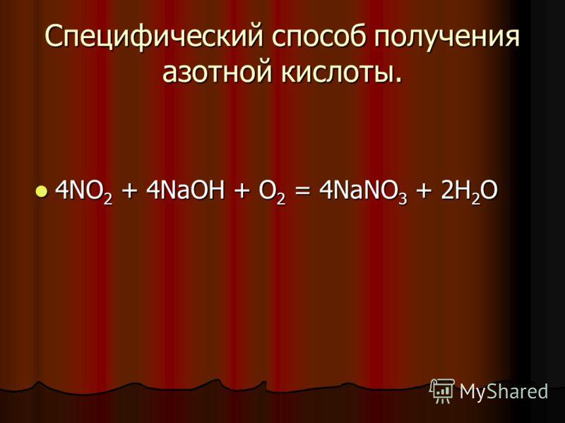 Специфический способ получения азотной кислоты. 4NO 2 + 4NaOH + O 2 = 4NaNO 3 + 2H 2 O 4NO 2 + 4NaOH + O 2 = 4NaNO 3 + 2H 2 O