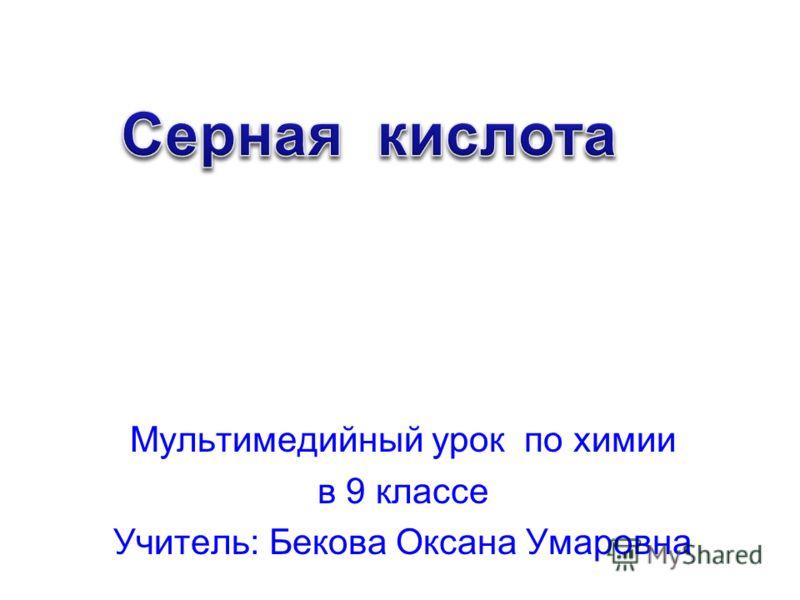Мультимедийный урок по химии в 9 классе Учитель: Бекова Оксана Умаровна