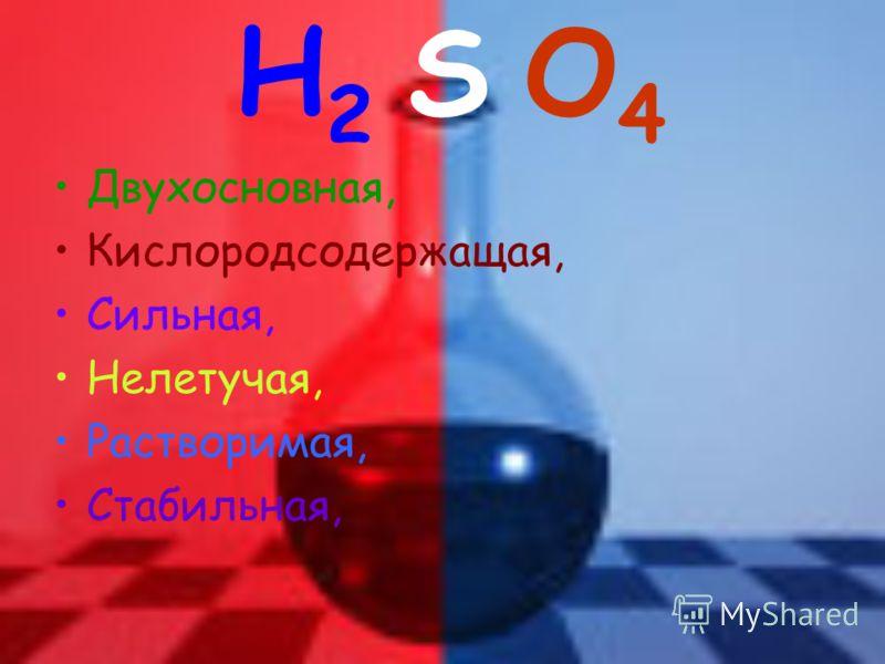 H2 S O4H2 S O4 Двухосновная, Кислородсодержащая, Сильная, Нелетучая, Растворимая, Стабильная,