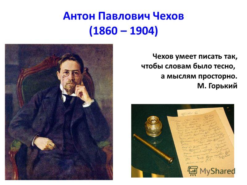 Антон Павлович Чехов (1860 – 1904) Чехов умеет писать так, чтобы словам было тесно, а мыслям просторно. М. Горький