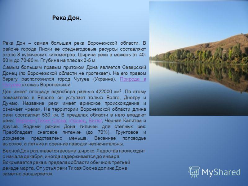 Река Дон. Река Дон – самая большая река Воронежской области. В районе города Лиски ее среднегодовые ресурсы составляют около 8 кубических километров. Ширина реки в межень от 40- 50 м до 70-80 м. Глубина на плесах 3-5 м. Самым большим правым притоком