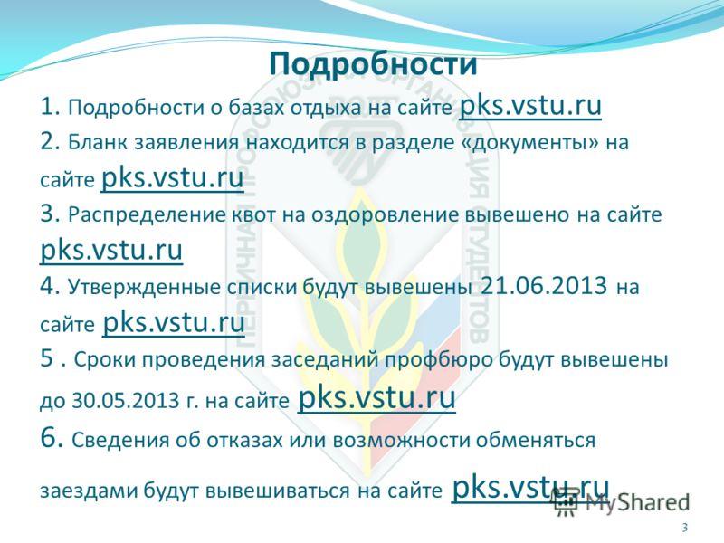 Подробности 1. Подробности о базах отдыха на сайте pks.vstu.ru 2. Бланк заявления находится в разделе «документы» на сайте pks.vstu.ru 3. Распределение квот на оздоровление вывешено на сайте pks.vstu.ru 4. Утвержденные списки будут вывешены 21.06.201