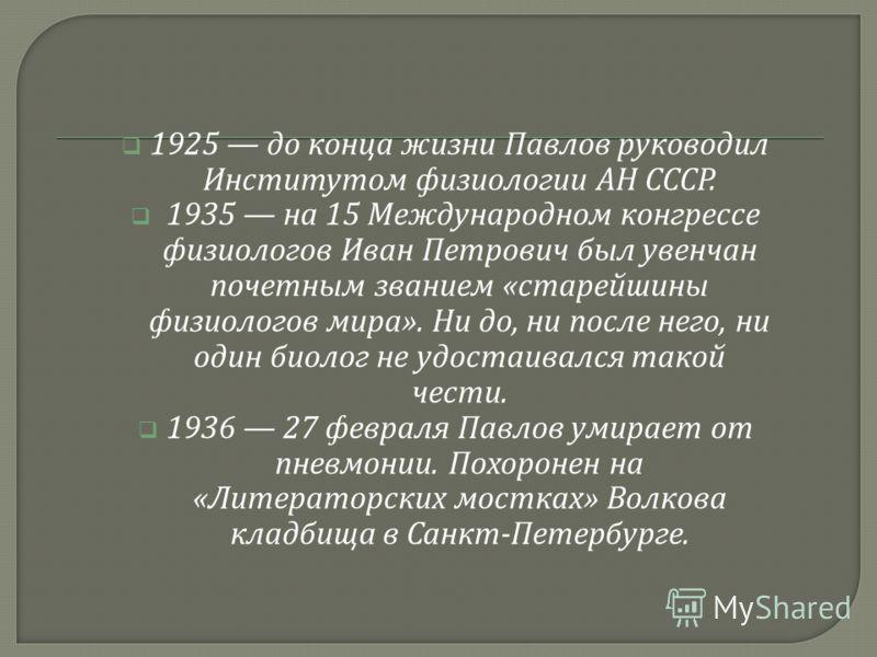 1925 до конца жизни Павлов руководил Институтом физиологии АН СССР. 1935 на 15 Международном конгрессе физиологов Иван Петрович был увенчан почетным званием « старейшины физиологов мира ». Ни до, ни после него, ни один биолог не удостаивался такой че