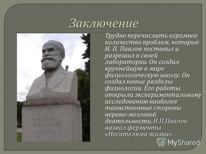 Трудно перечислить огромное количество проблем, которые И. П. Павлов поставил и разрешил в своей лаборатории. Он создал крупнейшую в мире физиологическую школу. Он создал новые разделы физиологии. Его работы открыли экспериментальному исследованию на
