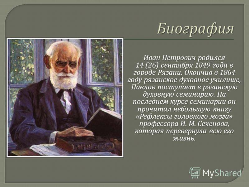 Иван Петрович родился 14 (26) сентября 1849 года в городе Рязани. Окончив в 1864 году рязанское духовное училище, Павлов поступает в рязанскую духовную семинарию. На последнем курсе семинарии он прочитал небольшую книгу « Рефлексы головного мозга » п