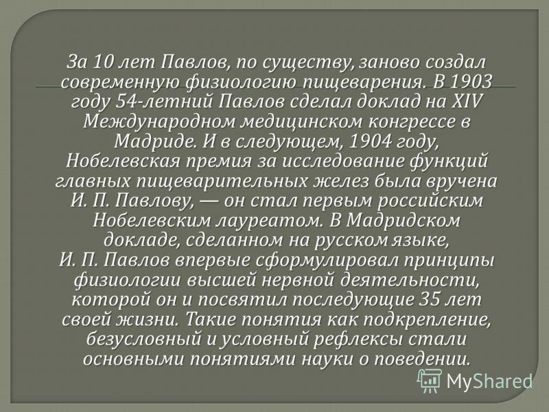 За 10 лет Павлов, по существу, заново создал современную физиологию пищеварения. В 1903 году 54- летний Павлов сделал доклад на XIV Международном медицинском конгрессе в Мадриде. И в следующем, 1904 году, Нобелевская премия за исследование функций гл