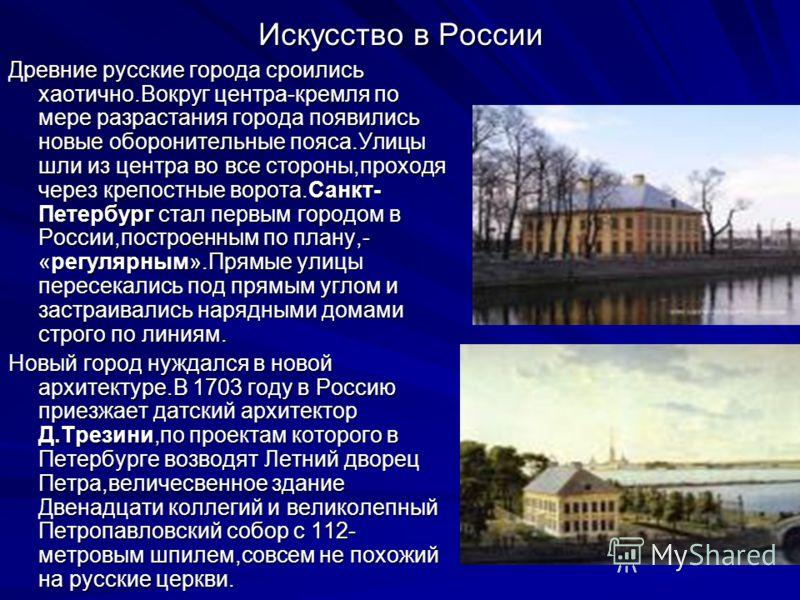 Искусство в России Древние русские города сроились хаотично.Вокруг центра-кремля по мере разрастания города появились новые оборонительные пояса.Улицы шли из центра во все стороны,проходя через крепостные ворота.Санкт- Петербург стал первым городом в