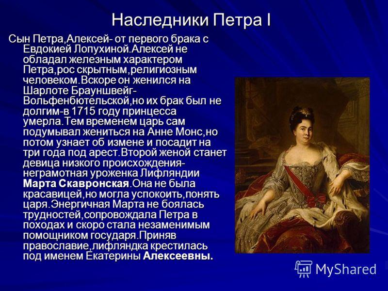Наследники Петра I Сын Петра,Алексей- от первого брака с Евдокией Лопухиной.Алексей не обладал железным характером Петра,рос скрытным,религиозным человеком.Вскоре он женился на Шарлоте Брауншвейг- Вольфенбютельской,но их брак был не долгим-в 1715 год
