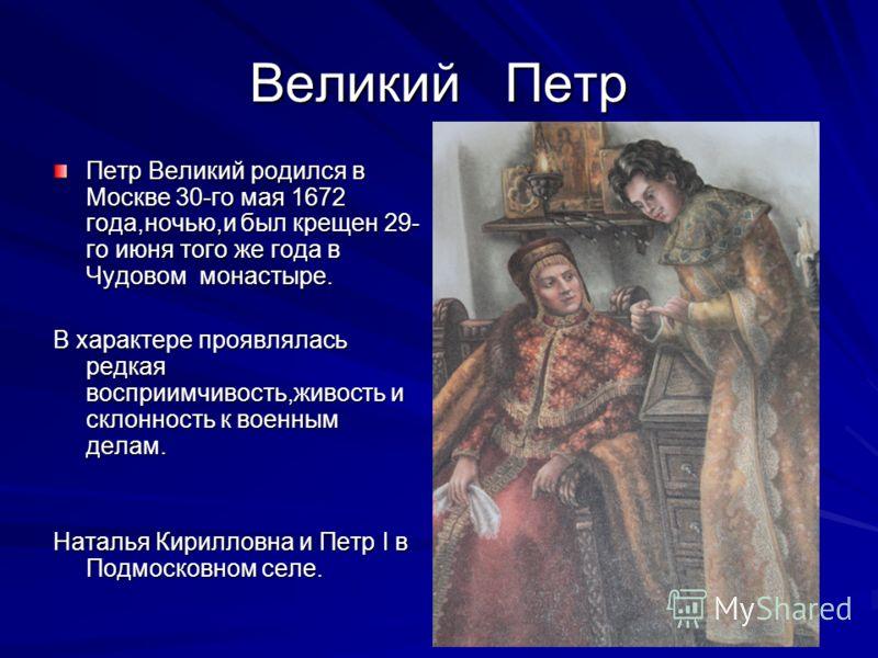 Великий Петр Петр Великий родился в Москве 30-го мая 1672 года,ночью,и был крещен 29- го июня того же года в Чудовом монастыре. В характере проявлялась редкая восприимчивость,живость и склонность к военным делам. Наталья Кирилловна и Петр I в Подмоск