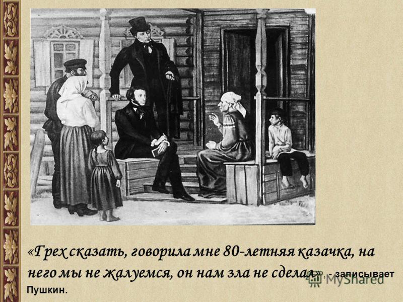 «Грех сказать, говорила мне 80-летняя казачка, на него мы не жалуемся, он нам зла не сделал», - записывает Пушкин.